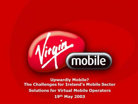 Upwardly Mobile? The Challenges for Ireland's Mobile Sector Solutions for Virtual Mobile Operators 19 th May 2003.