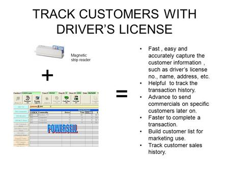 TRACK CUSTOMERS WITH DRIVER'S LICENSE Fast, easy and accurately capture the customer information, such as driver's license no., name, address, etc. Helpful.