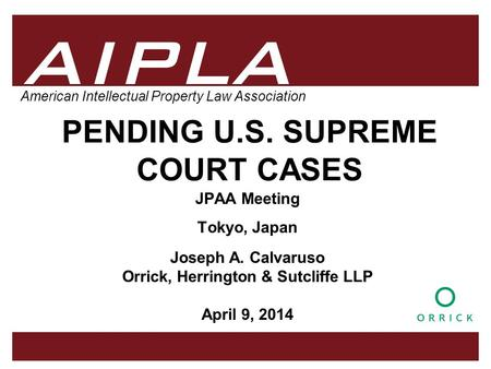 1 1 1 AIPLA Firm Logo American Intellectual Property Law Association PENDING U.S. SUPREME COURT CASES JPAA Meeting Tokyo, Japan Joseph A. Calvaruso Orrick,