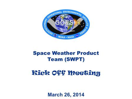 March 26, 2014 Space Weather Product Team (SWPT) Kick Off Meeting.
