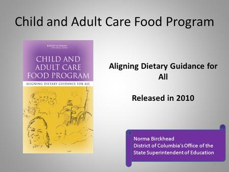Child and Adult Care Food Program Aligning Dietary Guidance for All Released in 2010 Norma Birckhead District of Columbia's Office of the State Superintendent.