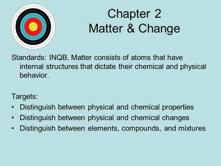 Chapter 2 Matter & Change Standards: INQB, Matter consists of atoms that have internal structures that dictate their chemical and physical behavior. Targets: