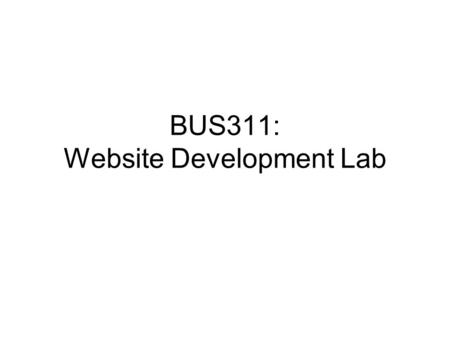 BUS311: Website Development Lab. The world Web hosting site WEBSITE DEVELOPMENT BASICS Web browser URL Web pages (HTML) Web site development tools Web.