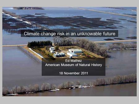 Climate change risk in an unknowable future Ed Mathez American Museum of Natural History 18 November 2011.