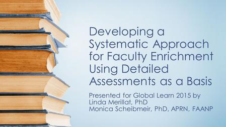 Developing a Systematic Approach for Faculty Enrichment Using Detailed Assessments as a Basis Presented for Global Learn 2015 by Linda Merillat, PhD Monica.