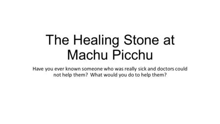 The Healing Stone at Machu Picchu Have you ever known someone who was really sick and doctors could not help them? What would you do to help them?