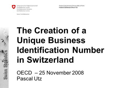 Federal Department of Home Affairs FDHA Federal Statistical Office FSO The Creation of a Unique Business Identification Number in Switzerland OECD – 25.