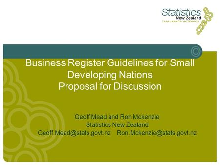 Business Register Guidelines for Small Developing Nations Proposal for Discussion Geoff Mead and Ron Mckenzie Statistics New Zealand