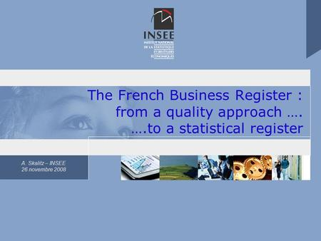 A. Skalitz – INSEE 26 novembre 2008 The French Business Register : from a quality approach …. ….to a statistical register.