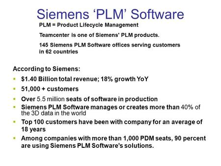 Siemens 'PLM' Software According to Siemens:  $1.40 Billion total revenue; 18% growth YoY  51,000 + customers  Over 5.5 million seats of software in.