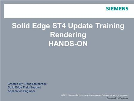 © 2011. Siemens Product Lifecycle Management Software Inc. All rights reserved Siemens PLM Software Solid Edge ST4 Update Training Rendering HANDS-ON Created.