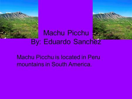 Machu Picchu By: Eduardo Sanchez Machu Picchu is located in Peru mountains in South America.