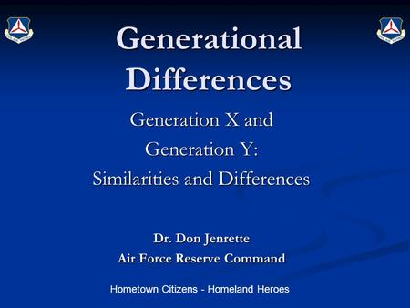 Hometown Citizens - Homeland Heroes Generational Differences Generation X and Generation Y: Similarities and Differences Dr. Don Jenrette Air Force Reserve.