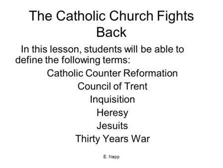 E. Napp The Catholic Church Fights Back In this lesson, students will be able to define the following terms: Catholic Counter Reformation Council of Trent.