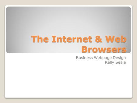 The Internet & Web Browsers Business Webpage Design Kelly Seale.