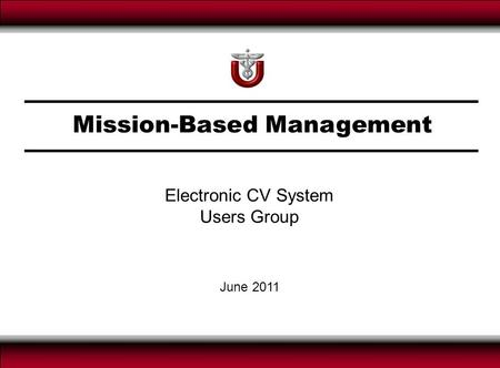 Mission-Based Management June 2011 Electronic CV System Users Group.