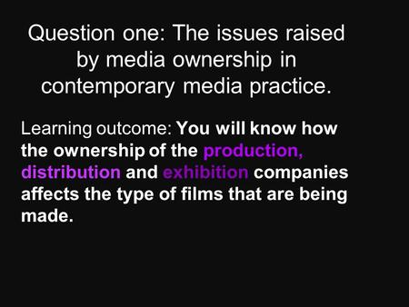 Question one: The issues raised by media ownership in contemporary media practice. Learning outcome: You will know how the ownership of the production,