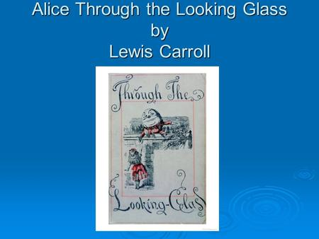 Alice Through the Looking Glass by Lewis Carroll.