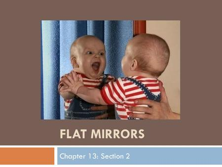 FLAT MIRRORS Chapter 13: Section 2. Learning Targets  Describe how the angle of incidence is related to the angle of reflection  Explain how surface.
