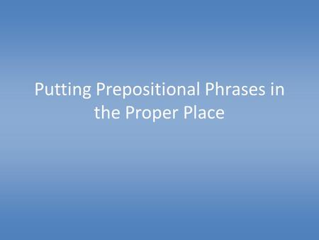 Putting Prepositional Phrases in the Proper Place.