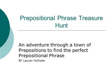 Prepositional Phrase Treasure Hunt An adventure through a town of Prepositions to find the perfect Prepositional Phrase BY Lauren Hollister.