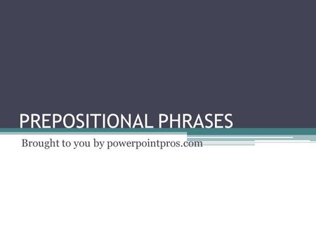 PREPOSITIONAL PHRASES Brought to you by powerpointpros.com.