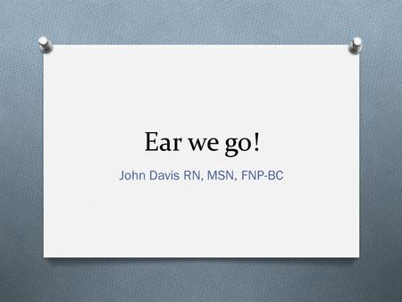 Ear we go! John Davis RN, MSN, FNP-BC. Dark night, that does from the eye his function take, the ear the better sense does make. -William Shakespeare.