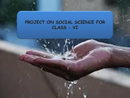 PROJECT ON SOCIAL SCIENCE FOR CLASS - VI. W e all must do our part to save water. Though our Earth is made up of 2/3 water Only 1/100 of that water is.