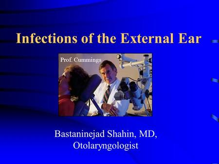 Infections of the External Ear Bastaninejad Shahin, MD, Otolaryngologist Prof. Cummings.