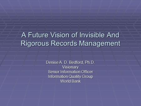 A Future Vision of Invisible And Rigorous Records Management Denise A. D. Bedford, Ph.D. Visionary Senior Information Officer Information Quality Group.