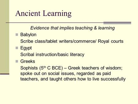 Ancient Learning Evidence that implies teaching & learning Babylon Scribe class/tablet writers/commerce/ Royal courts Egypt Scribal instruction/basic literacy.