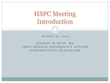 AUGUST 21, 2014 STANLEY M. HUFF, MD CHIEF MEDICAL INFORMATICS OFFICER INTERMOUNTAIN HEALTHCARE HSPC Meeting Introduction.