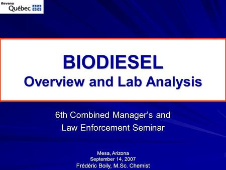 BIODIESEL Overview and Lab Analysis 6th Combined Manager's and Law Enforcement Seminar Mesa, Arizona September 14, 2007 Frédéric Boily, M.Sc. Chemist.