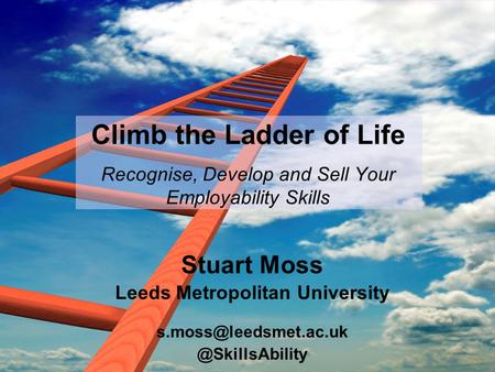 Climb the Ladder of Life Recognise, Develop and Sell Your Employability Skills Stuart Moss Leeds Metropolitan