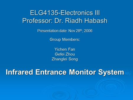 ELG4135-Electronics III Professor: Dr. Riadh Habash Presentation date: Nov 28 th, 2006 Group Members: Yichen Fan Gefei Zhou Zhanglei Song Infrared Entrance.