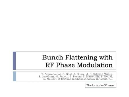 Bunch Flattening with RF Phase Modulation T. Argyropoulos, C. Bhat, A. Burov, J. F. Esteban Müller, S. Jakobsen, G. Papotti, T. Pieloni, T. Mastoridis,
