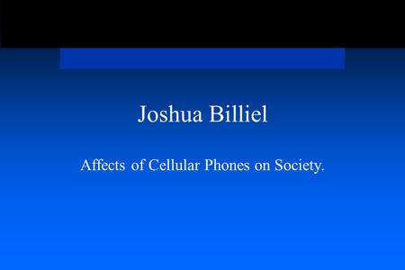Joshua Billiel Affects of Cellular Phones on Society.