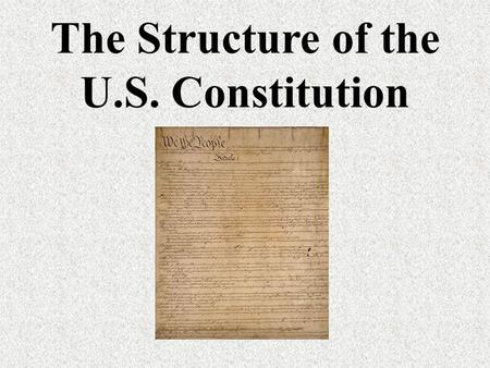 The Structure of the U.S. Constitution. The Preamble An introduction to the document Explains why the Constitution was written Says the government's power.