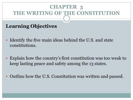 CHAPTER 3 THE WRITING OF THE CONSTITUTION Learning Objectives Identify the five main ideas behind the U.S. and state constitutions. Explain how the country's.