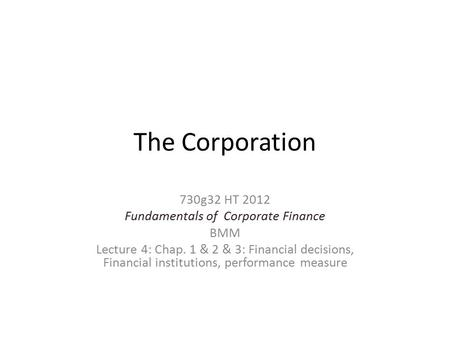 The Corporation 730g32 HT 2012 Fundamentals of Corporate Finance BMM Lecture 4: Chap. 1 & 2 & 3: Financial decisions, Financial institutions, performance.