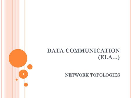 DATA COMMUNICATION (ELA…) NETWORK TOPOLOGIES 1. O BJECTIVES Describe the basic and hybrid LAN physical topologies, and their uses, advantages and disadvantages.