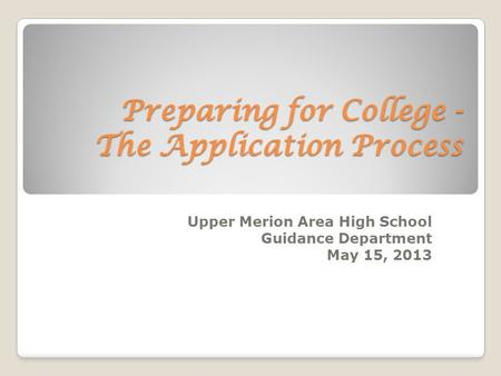 Preparing for College - The Application Process Upper Merion Area High School Guidance Department May 15, 2013.