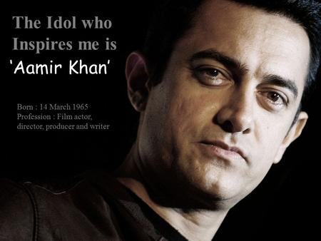 The Idol who Inspires me is Born : 14 March 1965 Profession : Film actor, director, producer and writer 'Aamir Khan'