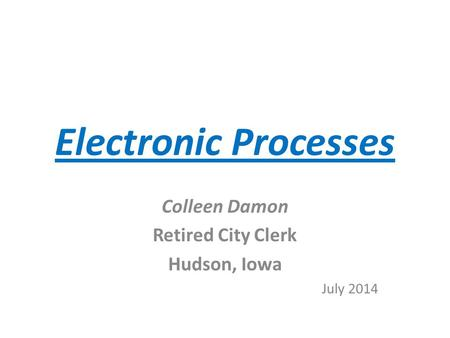Electronic Processes Colleen Damon Retired City Clerk Hudson, Iowa July 2014.