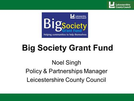 Big Society Grant Fund Noel Singh Policy & Partnerships Manager Leicestershire County Council.