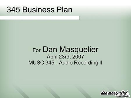 345 Business Plan For Dan Masquelier April 23rd, 2007 MUSC 345 - Audio Recording II.