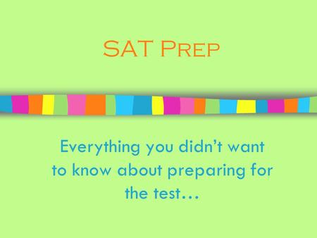 SAT Prep Everything you didn't want to know about preparing for the test…