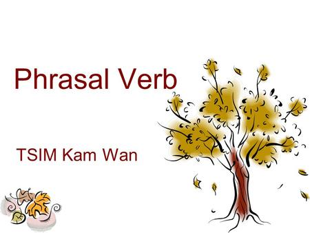 Phrasal Verb TSIM Kam Wan. Phrasal Verb - Definition A phrasal verb is a verb plus a preposition which creates a meaning different from the original verb.