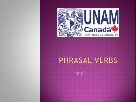 Yay!.  Phrasal verbs are a combination of a verb and a particle that together have a special meaning.  The meanings of phrasal verbs are not logical.