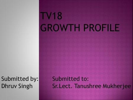 TV18 GROWTH PROFILE Submitted by: Dhruv Singh Submitted to: Sr.Lect. Tanushree Mukherjee.